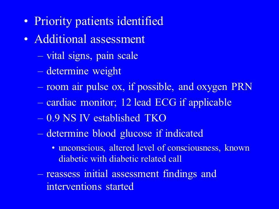 Priority patients identified Additional assessment –vital signs, pain scale –determine weight –room air pulse ox, if possible, and oxygen PRN –cardiac