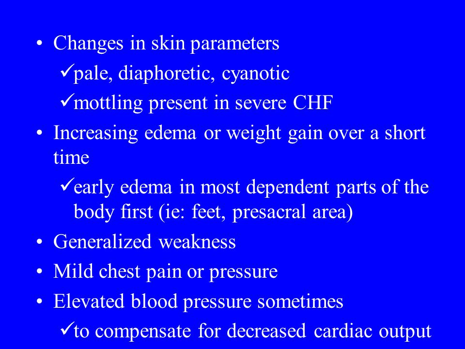 Changes in skin parameters pale, diaphoretic, cyanotic mottling present in severe CHF Increasing edema or weight gain over a short time early edema in
