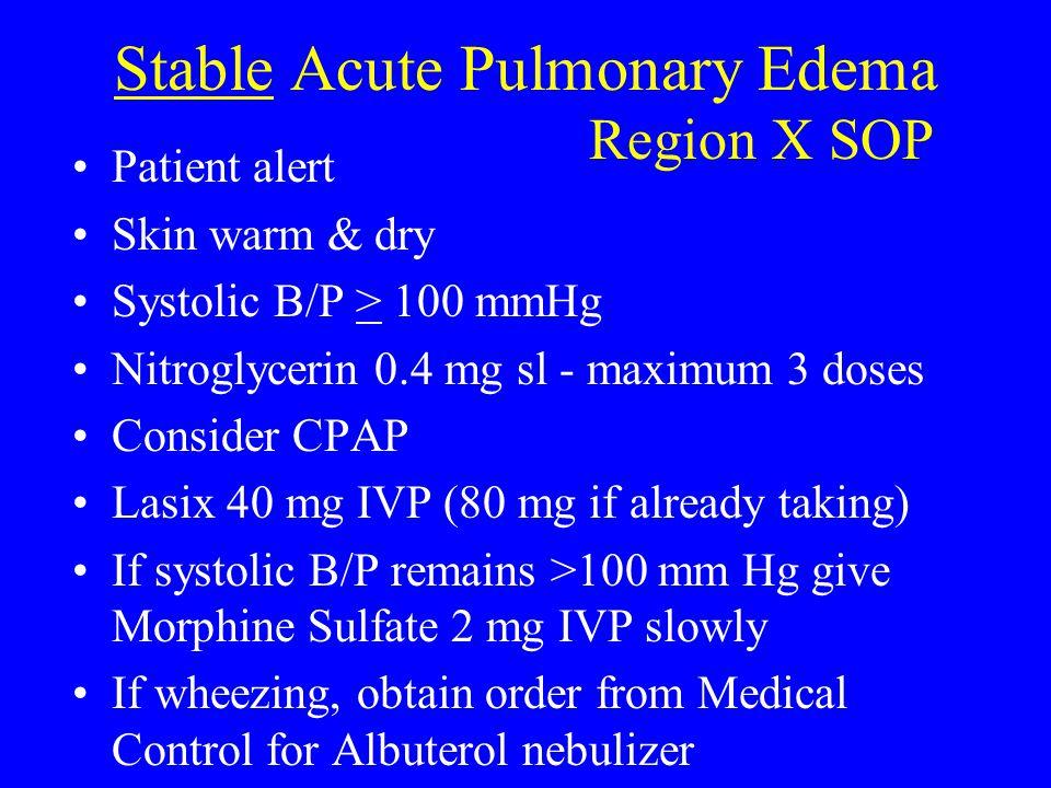 Stable Acute Pulmonary Edema Patient alert Skin warm & dry Systolic B/P > 100 mmHg Nitroglycerin 0.4 mg sl - maximum 3 doses Consider CPAP Lasix 40 mg