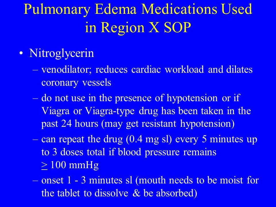 Pulmonary Edema Medications Used in Region X SOP Nitroglycerin –venodilator; reduces cardiac workload and dilates coronary vessels –do not use in the