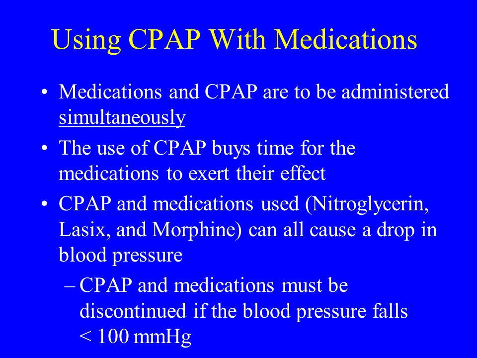 Using CPAP With Medications Medications and CPAP are to be administered simultaneously The use of CPAP buys time for the medications to exert their ef