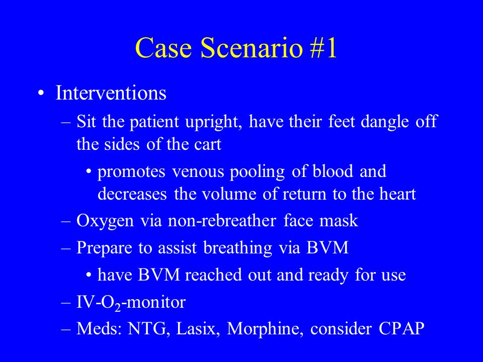 Case Scenario #1 Interventions –Sit the patient upright, have their feet dangle off the sides of the cart promotes venous pooling of blood and decreas