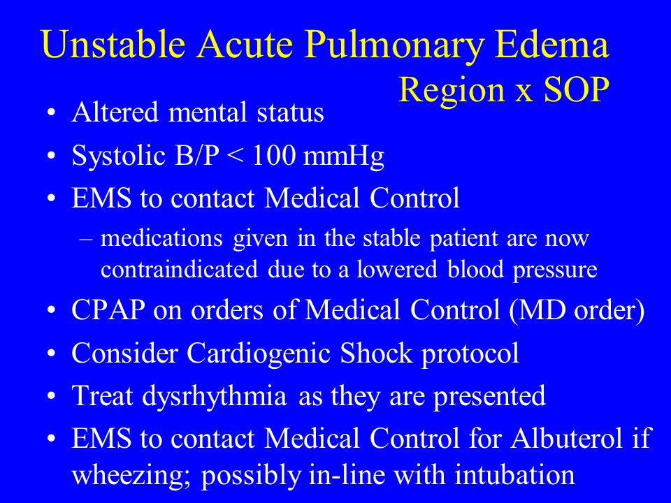 Unstable Acute Pulmonary Edema Altered mental status Systolic B/P < 100 mmHg EMS to contact Medical Control –medications given in the stable patient a