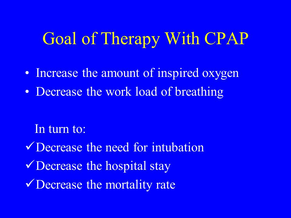 Goal of Therapy With CPAP Increase the amount of inspired oxygen Decrease the work load of breathing In turn to: Decrease the need for intubation Decr