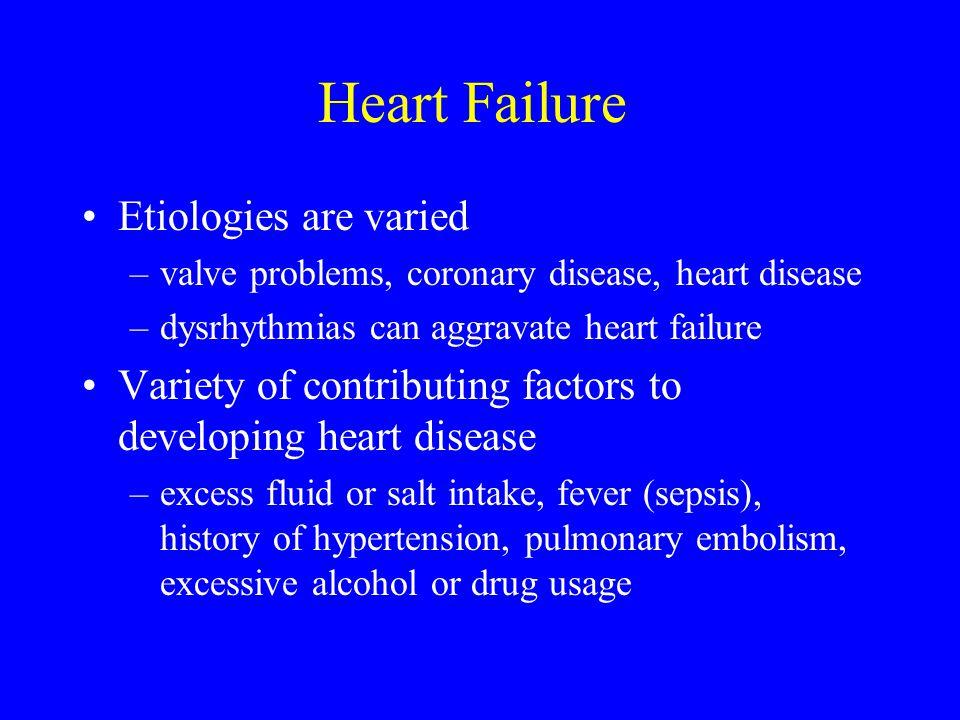 Heart Failure Etiologies are varied –valve problems, coronary disease, heart disease –dysrhythmias can aggravate heart failure Variety of contributing