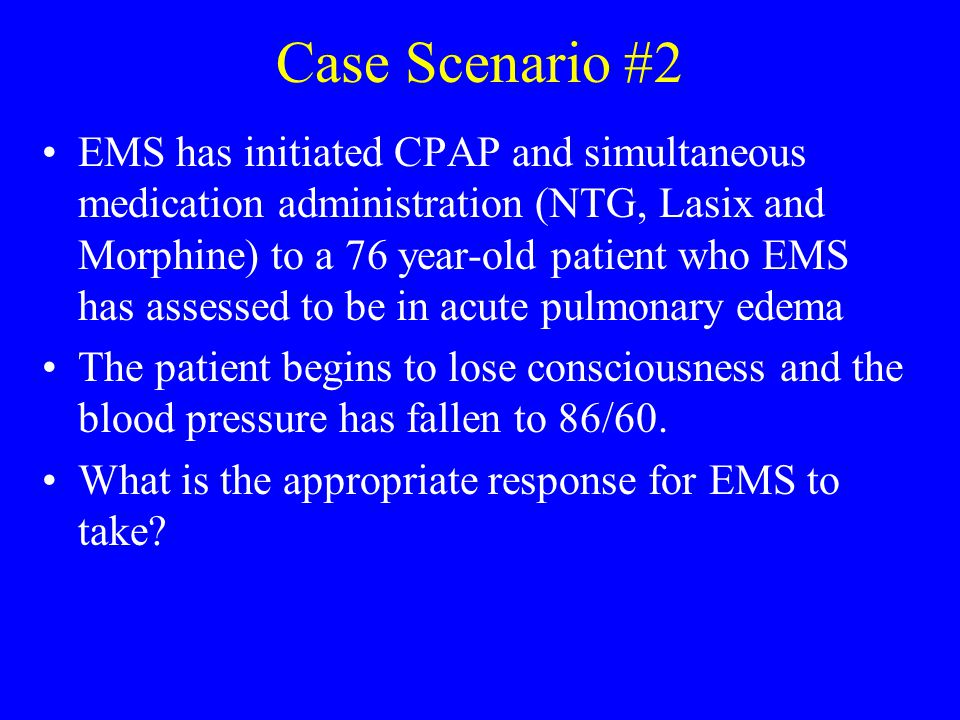 Case Scenario #2 EMS has initiated CPAP and simultaneous medication administration (NTG, Lasix and Morphine) to a 76 year-old patient who EMS has asse