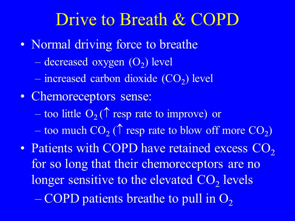 Drive to Breath & COPD Normal driving force to breathe –decreased oxygen (O 2 ) level –increased carbon dioxide (CO 2 ) level Chemoreceptors sense: –t