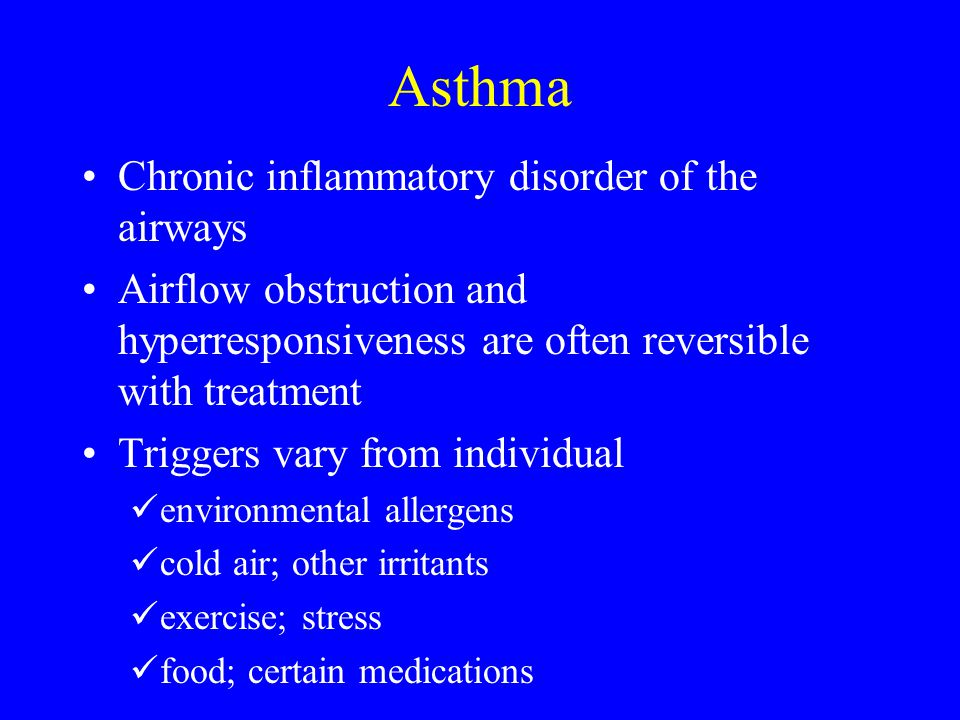 Asthma Chronic inflammatory disorder of the airways Airflow obstruction and hyperresponsiveness are often reversible with treatment Triggers vary from