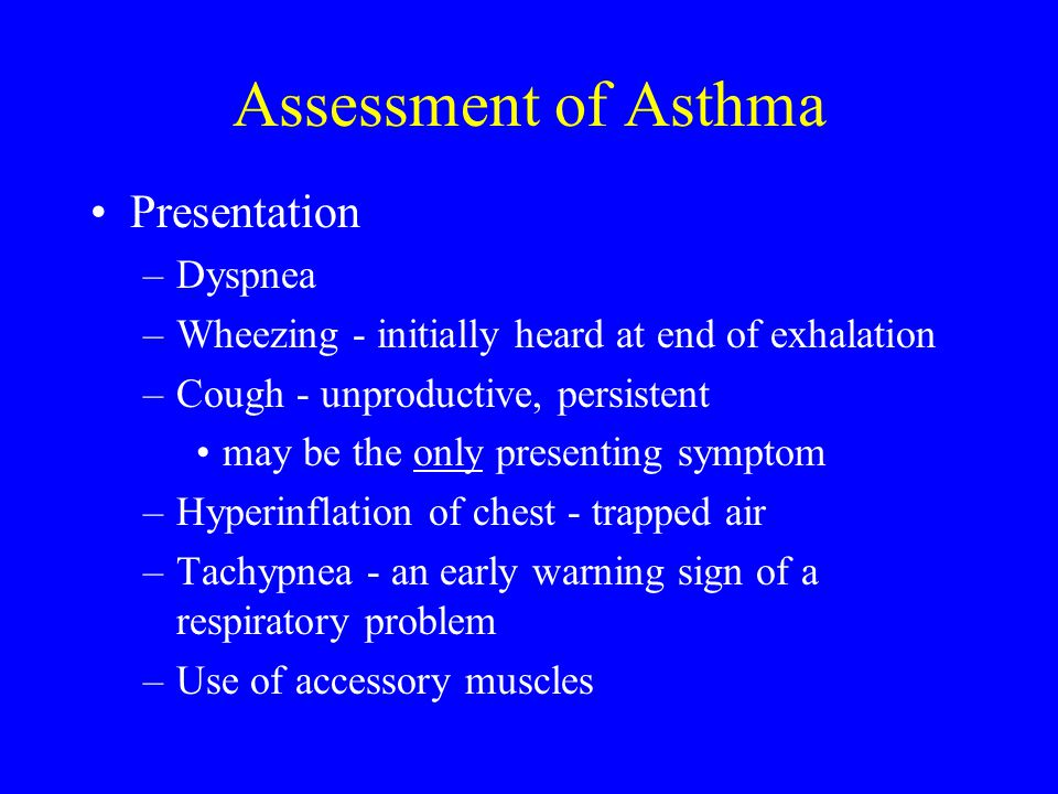 Assessment of Asthma Presentation –Dyspnea –Wheezing - initially heard at end of exhalation –Cough - unproductive, persistent may be the only presenti