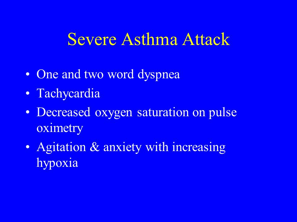 Severe Asthma Attack One and two word dyspnea Tachycardia Decreased oxygen saturation on pulse oximetry Agitation & anxiety with increasing hypoxia