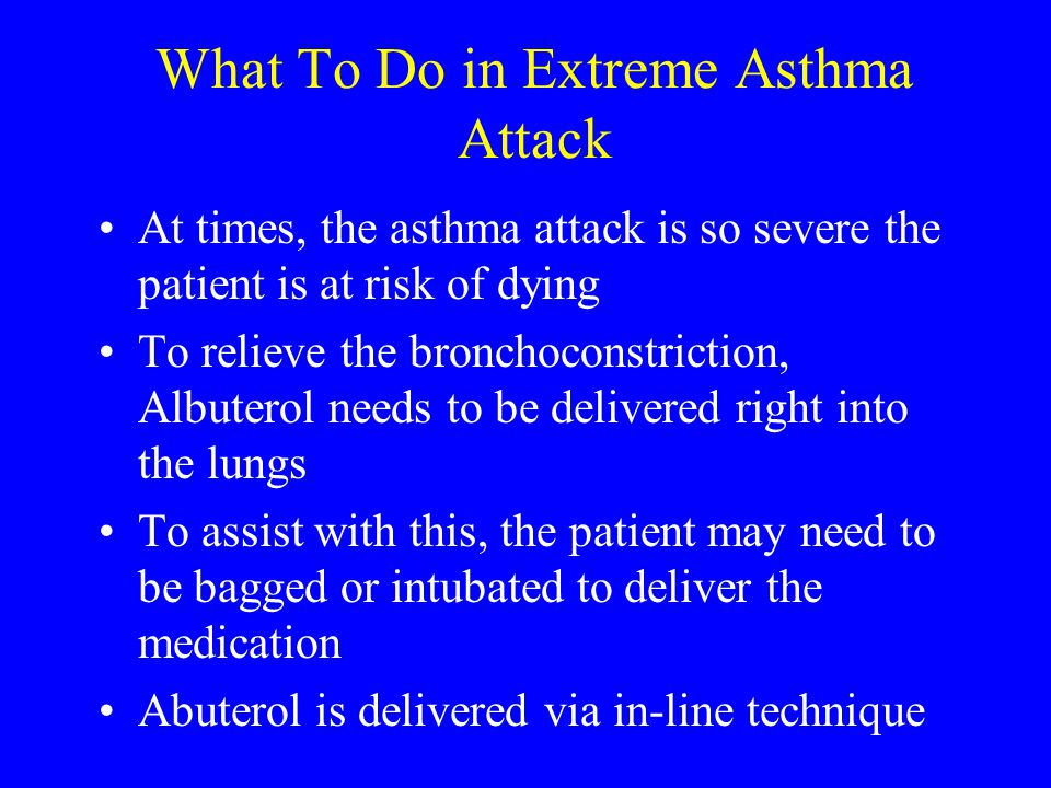 What To Do in Extreme Asthma Attack At times, the asthma attack is so severe the patient is at risk of dying To relieve the bronchoconstriction, Albut
