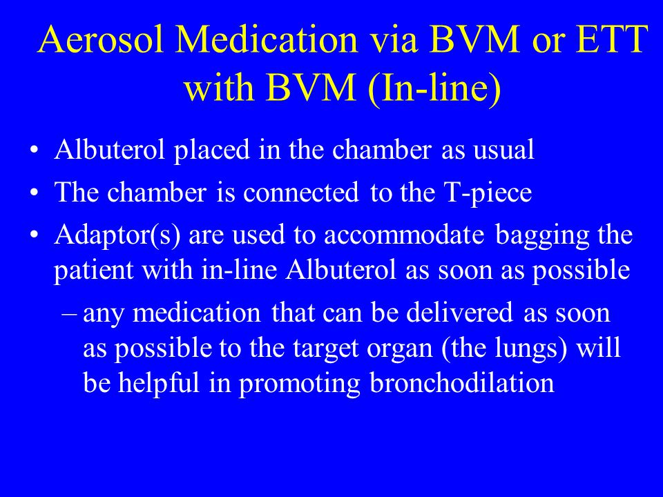 Aerosol Medication via BVM or ETT with BVM (In-line) Albuterol placed in the chamber as usual The chamber is connected to the T-piece Adaptor(s) are u