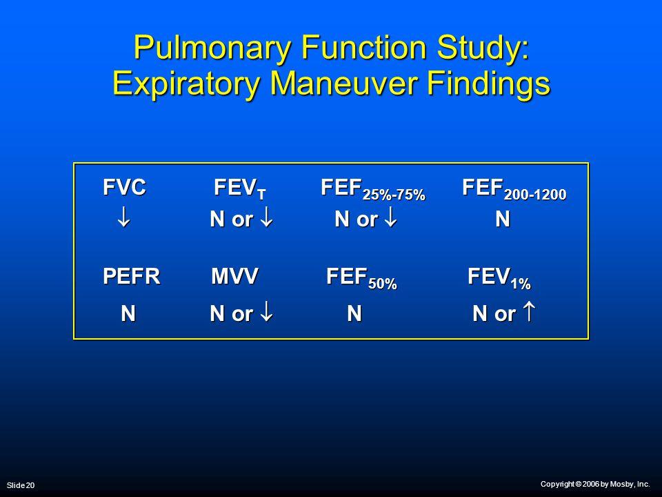 Copyright © 2006 by Mosby, Inc. Slide 20 Pulmonary Function Study: Expiratory Maneuver Findings FVC FEV T FEF 25%-75% FEF 200-1200  N or  N or  N P