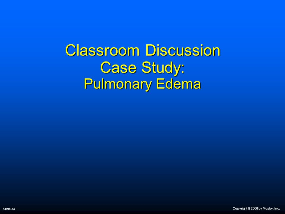 Copyright © 2006 by Mosby, Inc. Slide 34 Classroom Discussion Case Study: Pulmonary Edema