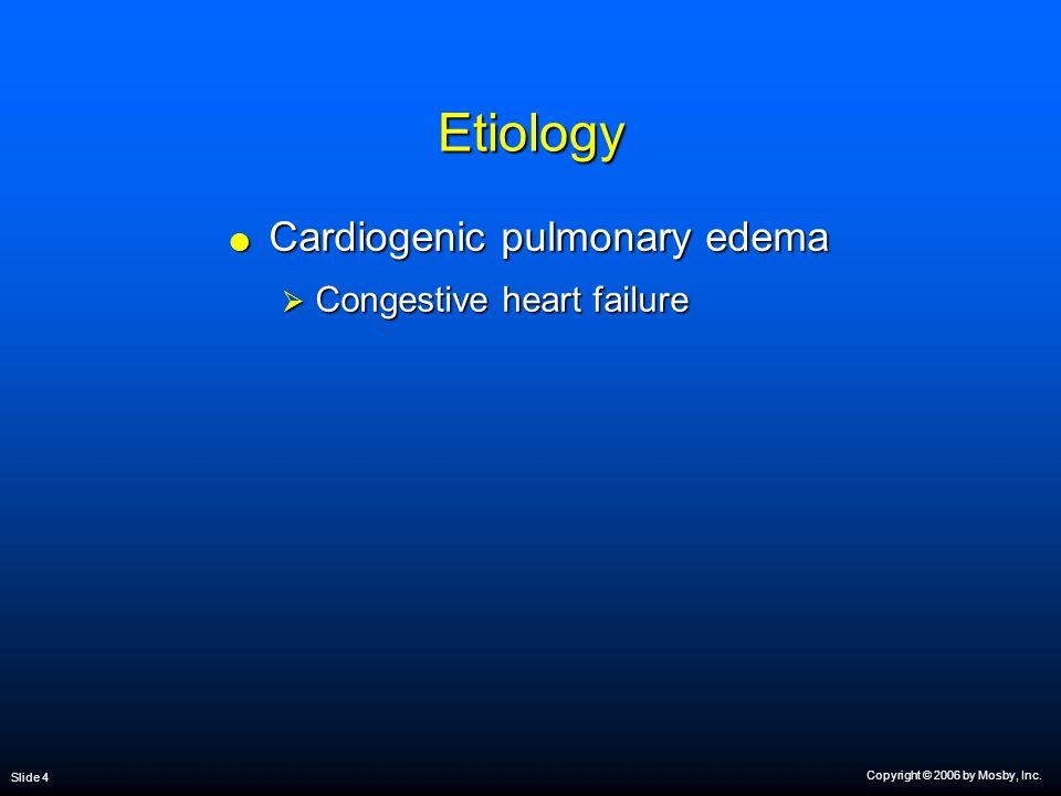 Copyright © 2006 by Mosby, Inc. Slide 4 Etiology  Cardiogenic pulmonary edema  Congestive heart failure