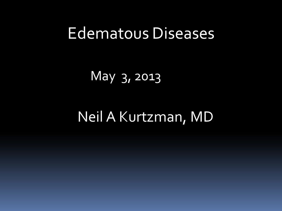 Edematous Diseases May 3, 2013 Neil A Kurtzman, MD