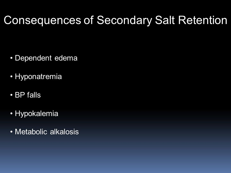 Consequences of Secondary Salt Retention Dependent edema Hyponatremia BP falls Hypokalemia Metabolic alkalosis