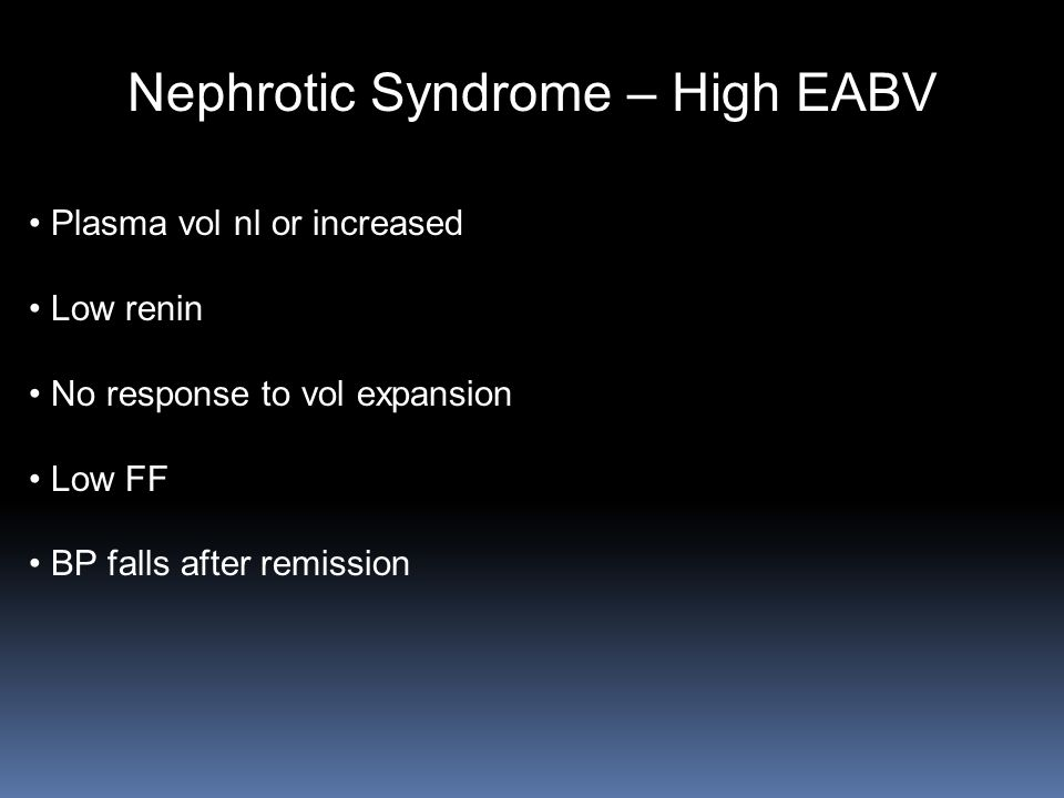 Nephrotic Syndrome – High EABV Plasma vol nl or increased Low renin No response to vol expansion Low FF BP falls after remission
