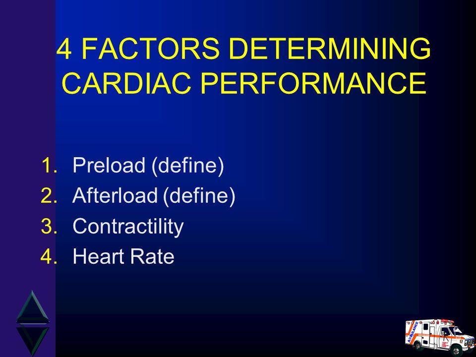 4 FACTORS DETERMINING CARDIAC PERFORMANCE 1.Preload (define) 2.Afterload (define) 3.Contractility 4.Heart Rate