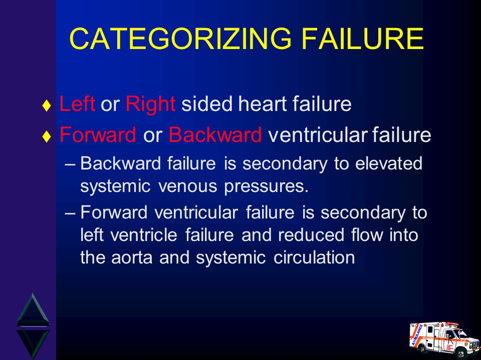 CATEGORIZING FAILURE t Left or Right sided heart failure t Forward or Backward ventricular failure –Backward failure is secondary to elevated systemic