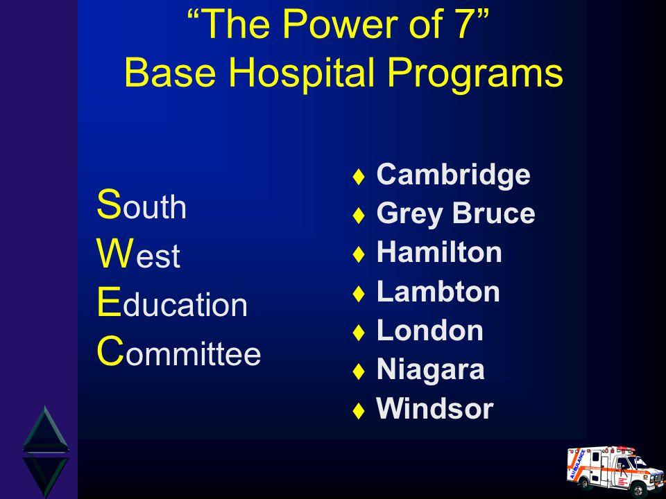 """The Power of 7"" Base Hospital Programs t Cambridge t Grey Bruce t Hamilton t Lambton t London t Niagara t Windsor S outh W est E ducation C ommittee"