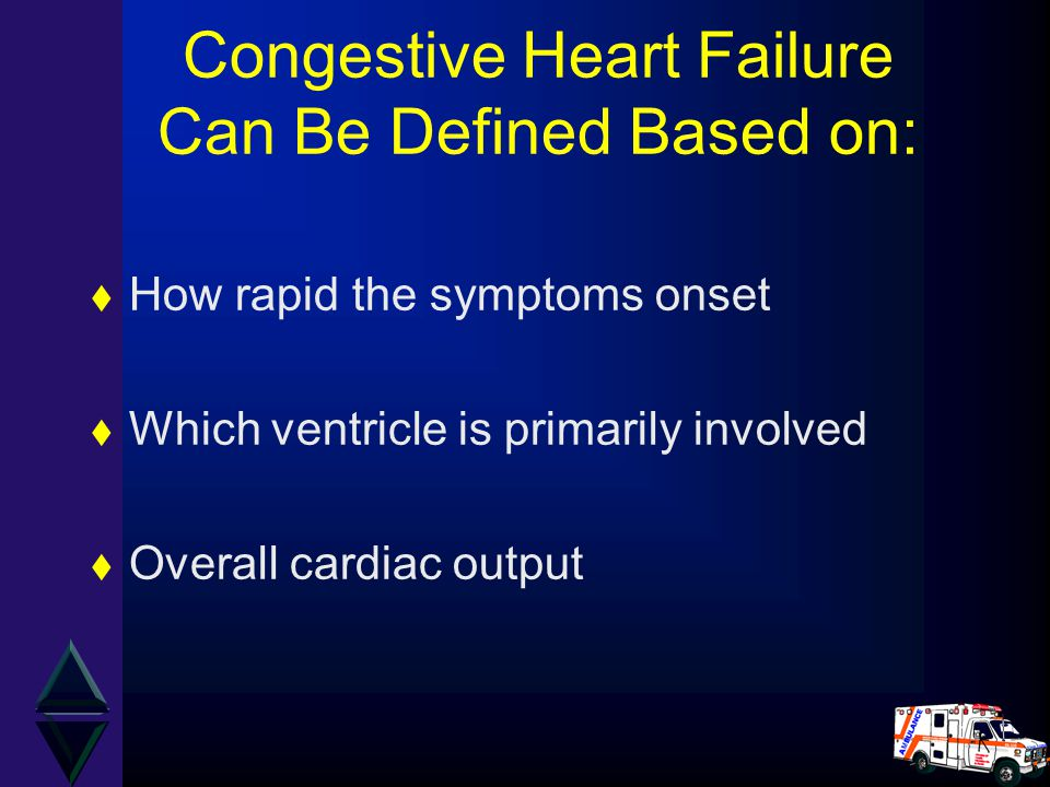 Congestive Heart Failure Can Be Defined Based on: t How rapid the symptoms onset t Which ventricle is primarily involved t Overall cardiac output