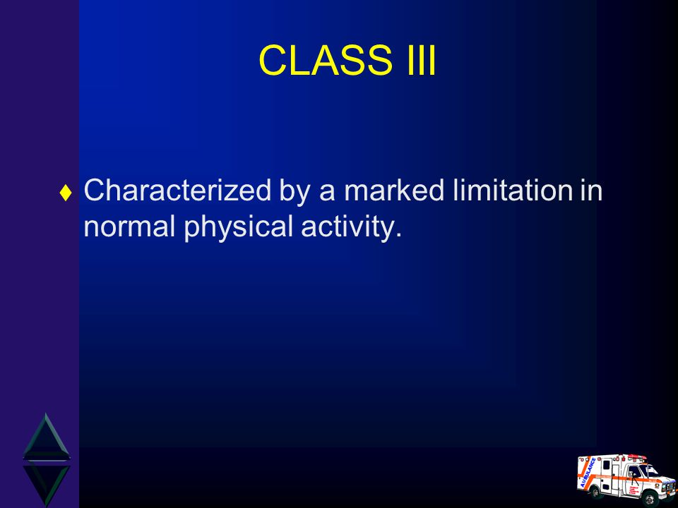 CLASS III t Characterized by a marked limitation in normal physical activity.