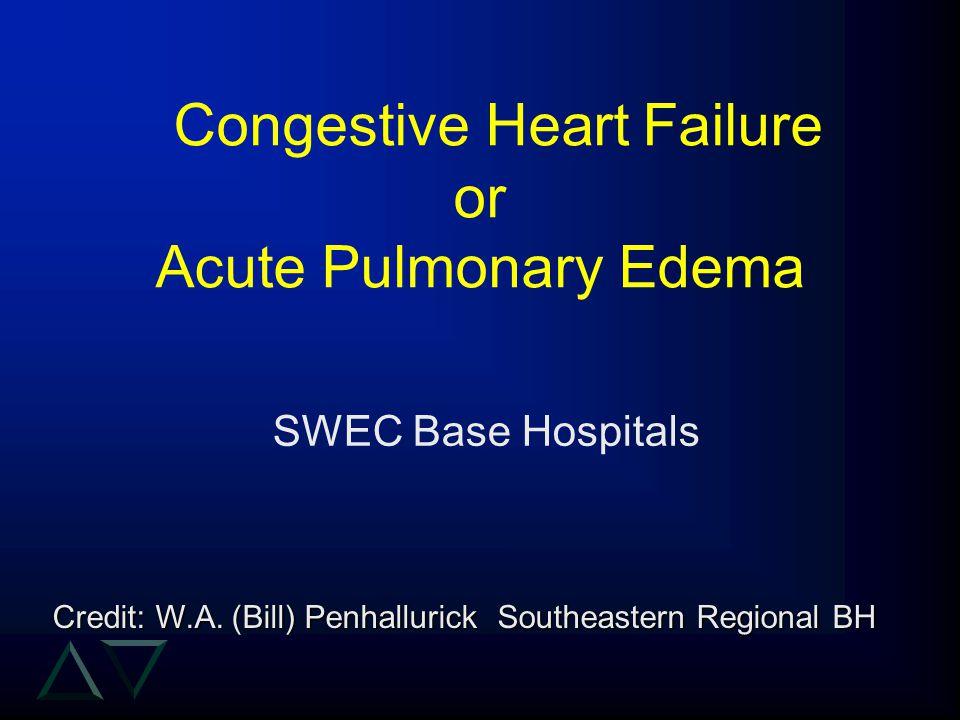 Congestive Heart Failure or Acute Pulmonary Edema SWEC Base Hospitals Credit: W.A. (Bill) Penhallurick Southeastern Regional BH