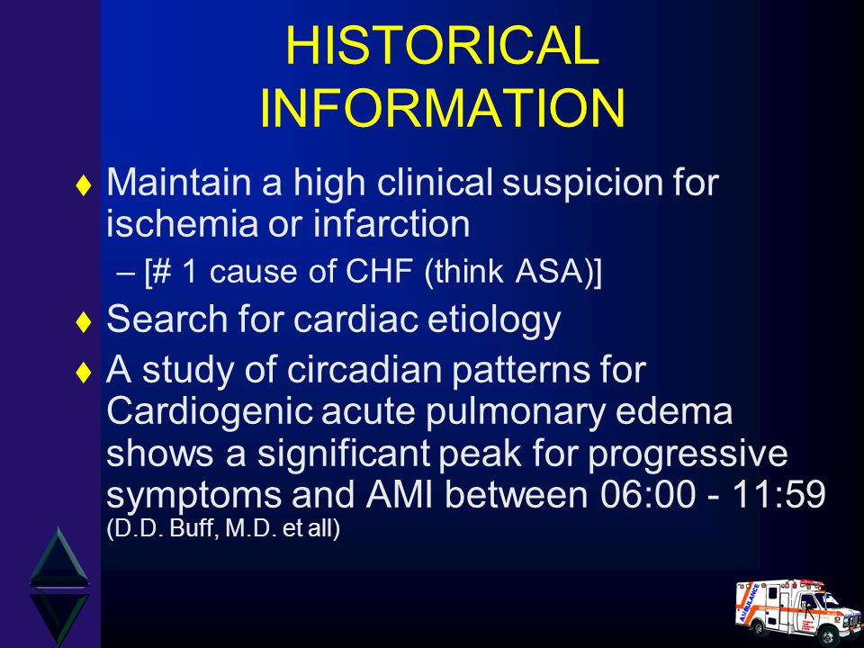 HISTORICAL INFORMATION t Maintain a high clinical suspicion for ischemia or infarction –[# 1 cause of CHF (think ASA)] t Search for cardiac etiology t