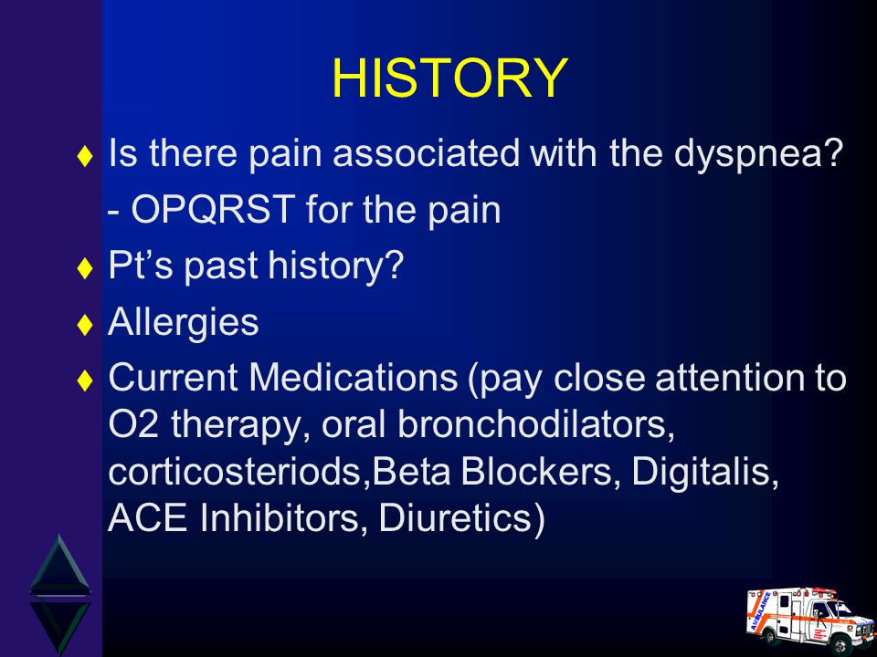 HISTORY t Is there pain associated with the dyspnea? - OPQRST for the pain t Pt's past history? t Allergies t Current Medications (pay close attention