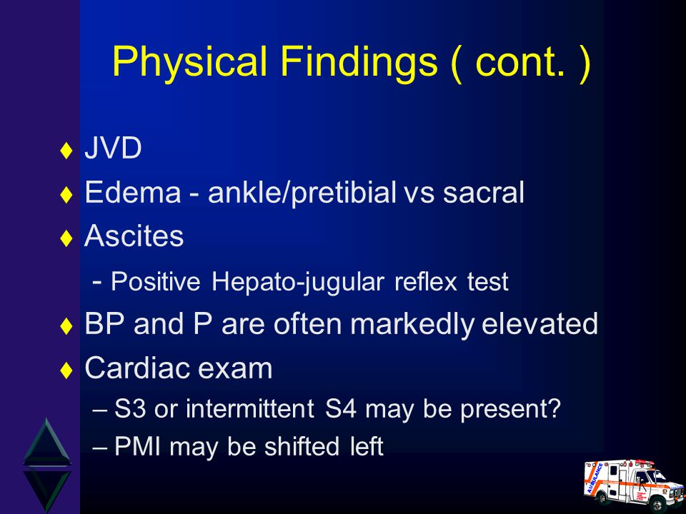 Physical Findings ( cont. ) t JVD t Edema - ankle/pretibial vs sacral t Ascites - Positive Hepato-jugular reflex test t BP and P are often markedly el
