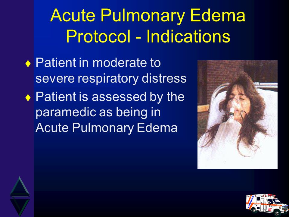 Acute Pulmonary Edema Protocol - Indications t Patient in moderate to severe respiratory distress t Patient is assessed by the paramedic as being in A