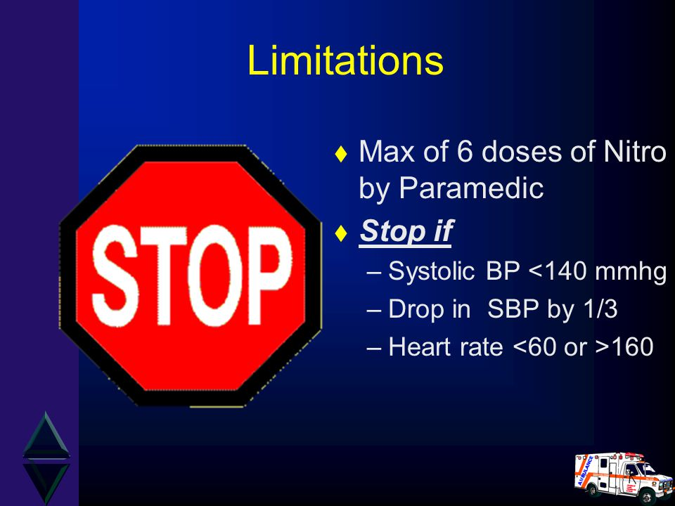 Limitations t Max of 6 doses of Nitro by Paramedic t Stop if –Systolic BP <140 mmhg –Drop in SBP by 1/3 –Heart rate 160