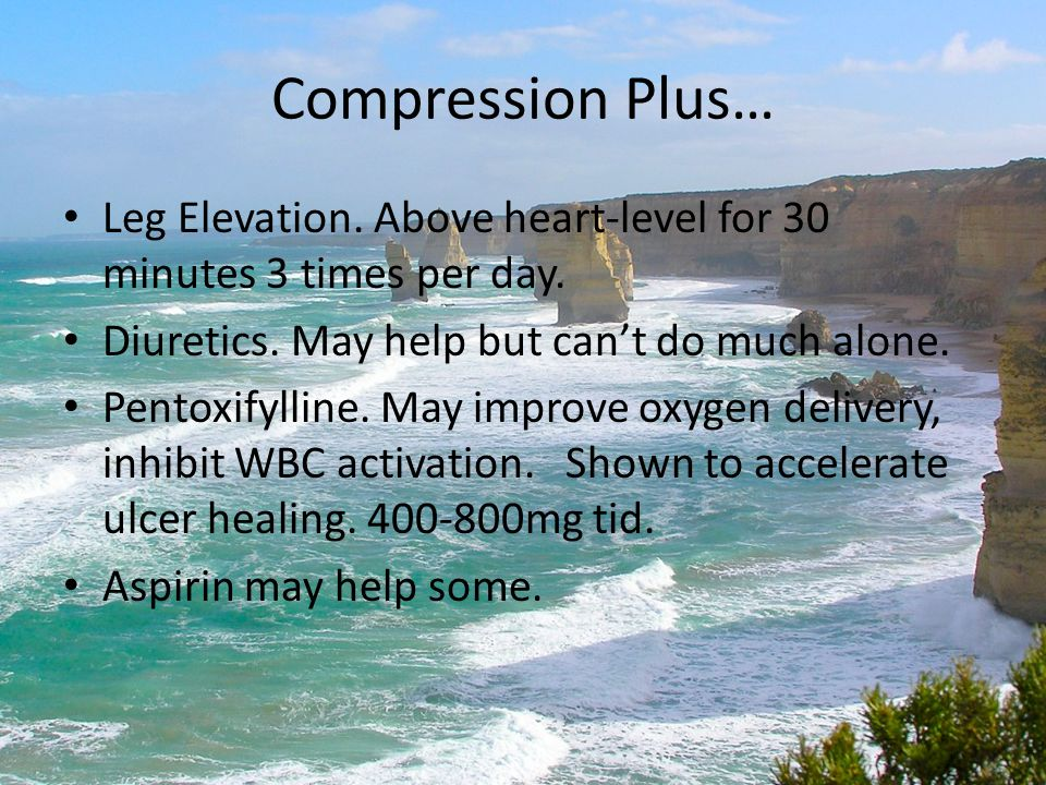 Compression Plus… Leg Elevation. Above heart-level for 30 minutes 3 times per day. Diuretics. May help but can't do much alone. Pentoxifylline. May im