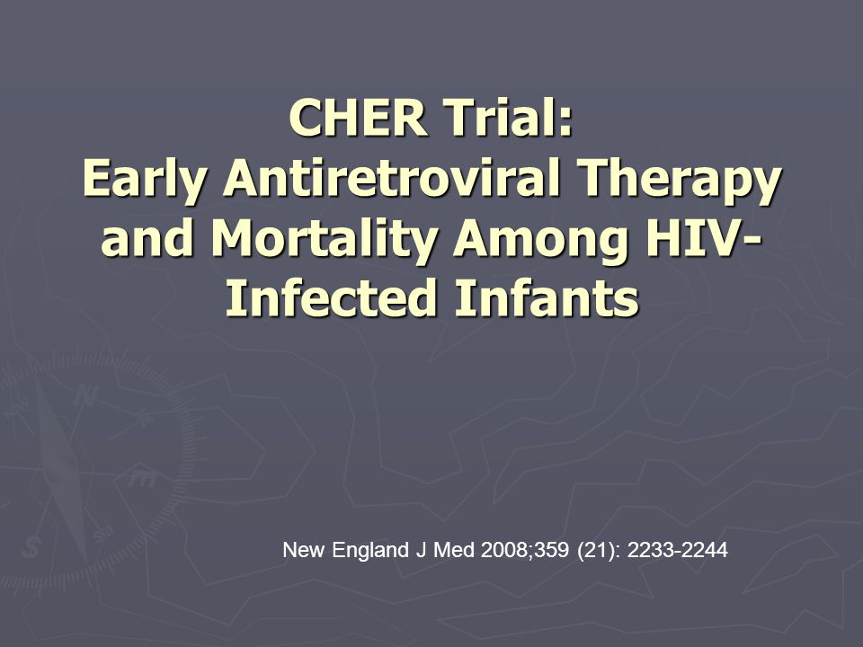CHER Trial: Early Antiretroviral Therapy and Mortality Among HIV- Infected Infants New England J Med 2008;359 (21): 2233-2244