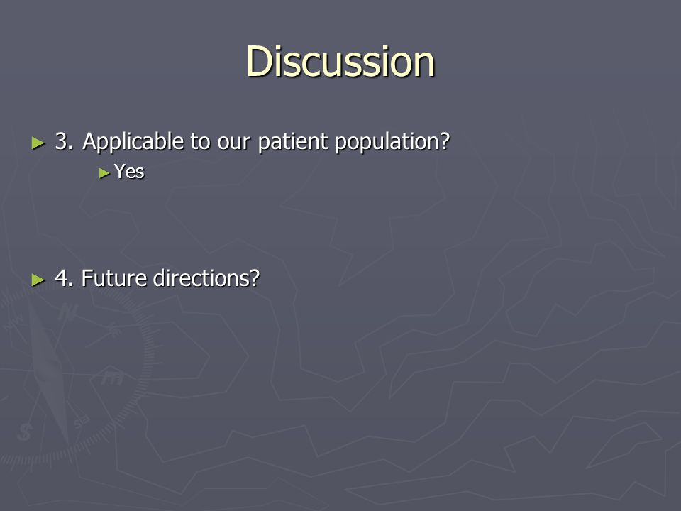 Discussion ► 3. Applicable to our patient population ► Yes ► 4. Future directions