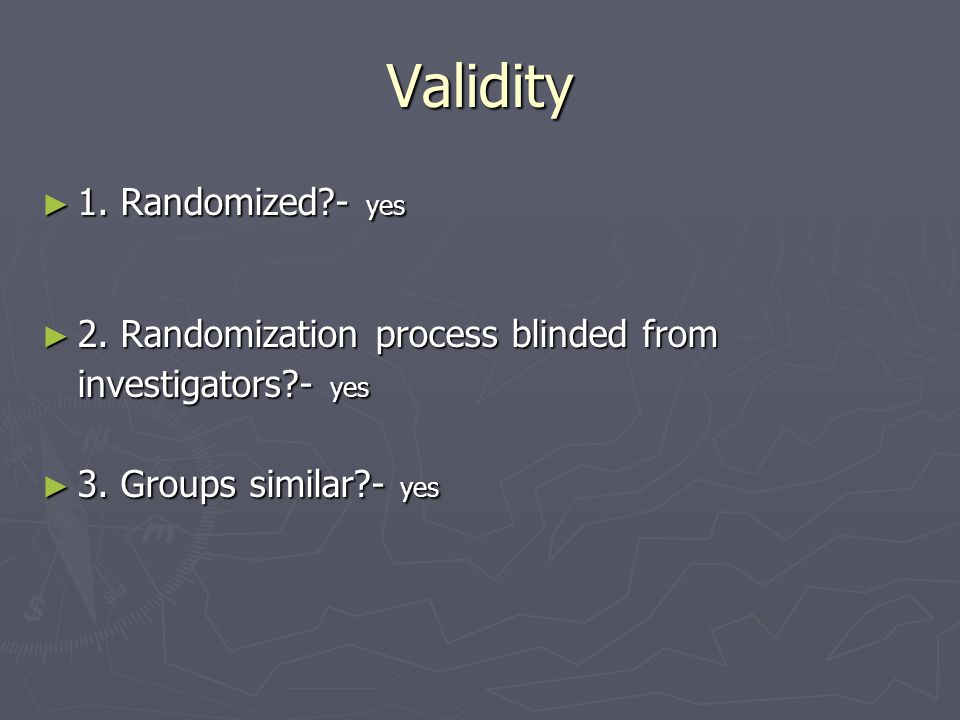 Validity ► 1. Randomized?- yes ► 2. Randomization process blinded from investigators?- yes ► 3. Groups similar?- yes