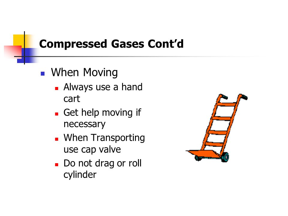 Compressed Gases Cont'd Storage Store separately (Full, Empty, In-Service) and in a well ventilated area Must be properly secured at all times Oxygen cylinders and cylinders containing flammable gas shall be stored separately 20 feet Fire Wall Marked clearly with appropriate warning signs Designate as a No Smoking Area Fitted with cap valve Keep away from sources of heat