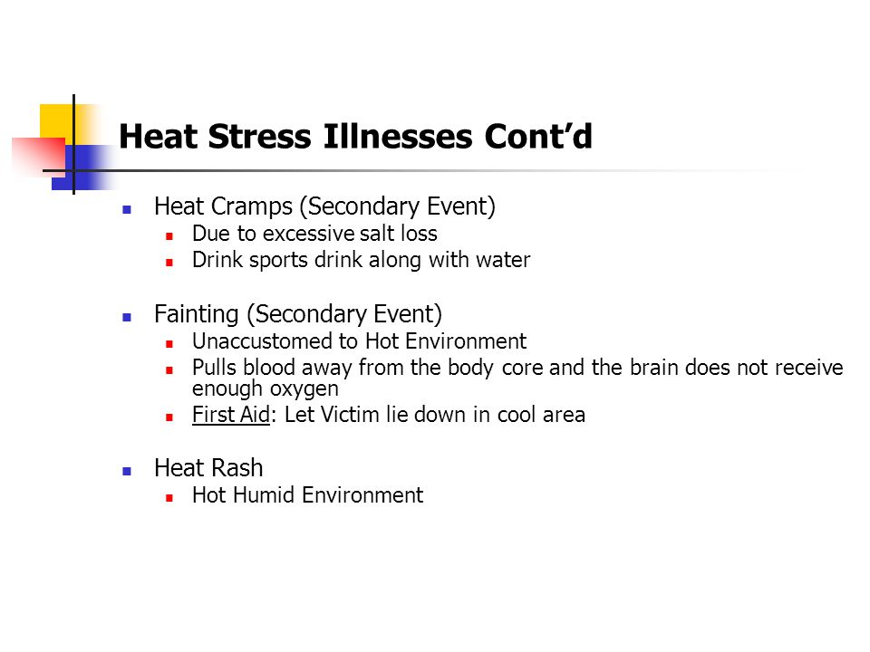 Heat Stress Illnesses Cont'd Heat Exhaustion Early Symptoms of Heat Stroke Excessive Salt Loss Symptoms: Extreme Fatigue, Nausea, Vomiting, Headache Skin: Clammy Moist Skin, Complexion is Pale or Flushed First Aid: Have Victim rest in a cool place, Drink water