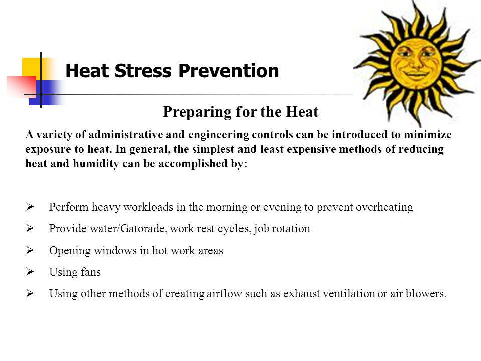 Heat Stress Illnesses Cont'd Heat Cramps (Secondary Event) Due to excessive salt loss Drink sports drink along with water Fainting (Secondary Event) Unaccustomed to Hot Environment Pulls blood away from the body core and the brain does not receive enough oxygen First Aid: Let Victim lie down in cool area Heat Rash Hot Humid Environment