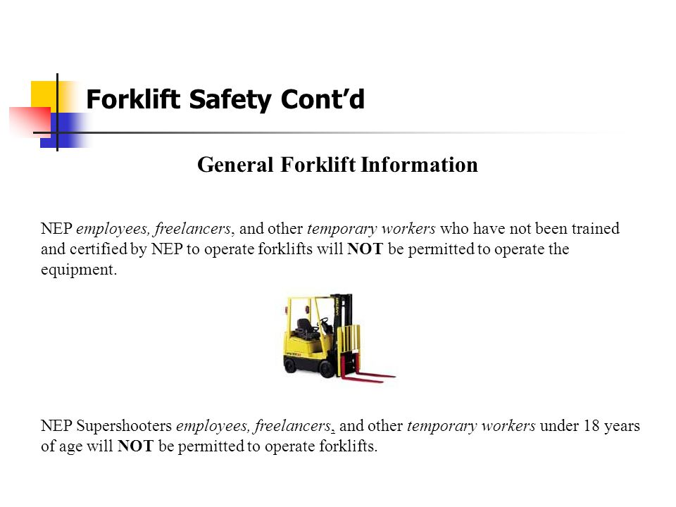 Forklift Safety Cont'd Safety Tips  Never operate a forklift unless you are a certified operator.  Never walk under the forks of a PIT, loaded or un