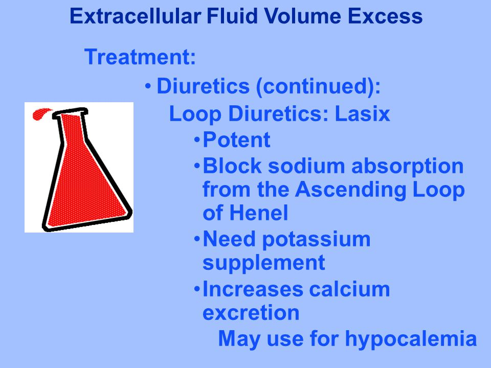 Diuretics (continued): Loop Diuretics: Lasix Potent Block sodium absorption from the Ascending Loop of Henel Need potassium supplement Increases calcium excretion May use for hypocalemia Extracellular Fluid Volume Excess Treatment: