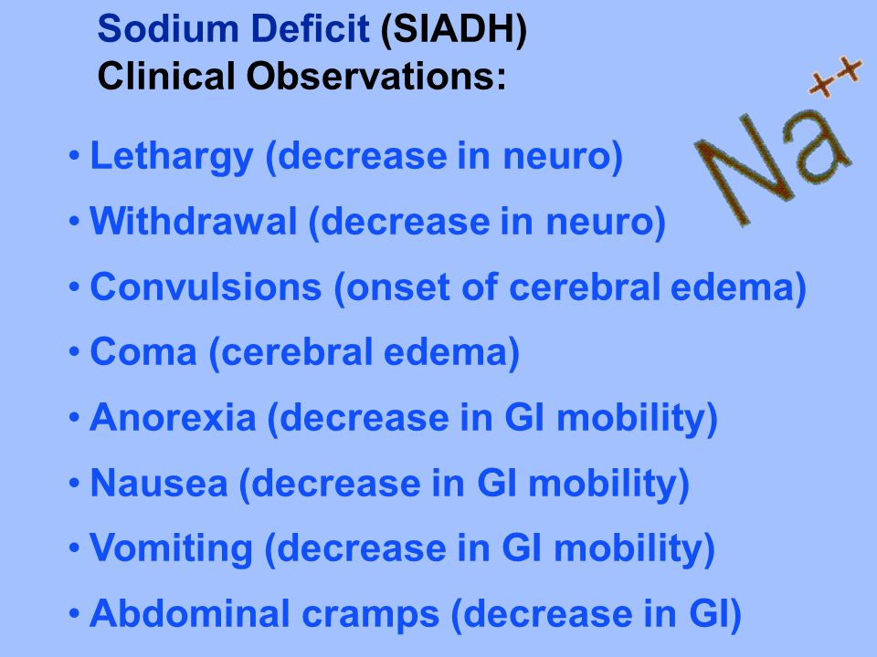Sodium Deficit (SIADH) Clinical Observations: Lethargy (decrease in neuro) Withdrawal (decrease in neuro) Convulsions (onset of cerebral edema) Coma (