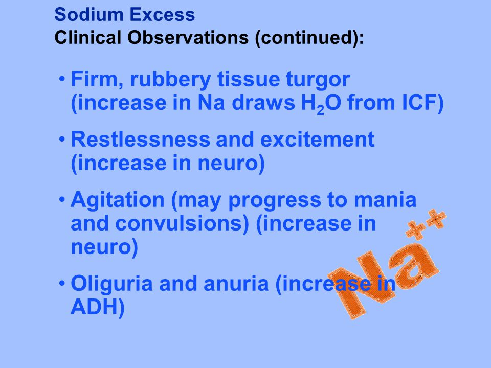 Sodium Excess Clinical Observations (continued): Firm, rubbery tissue turgor (increase in Na draws H 2 O from ICF) Restlessness and excitement (increa