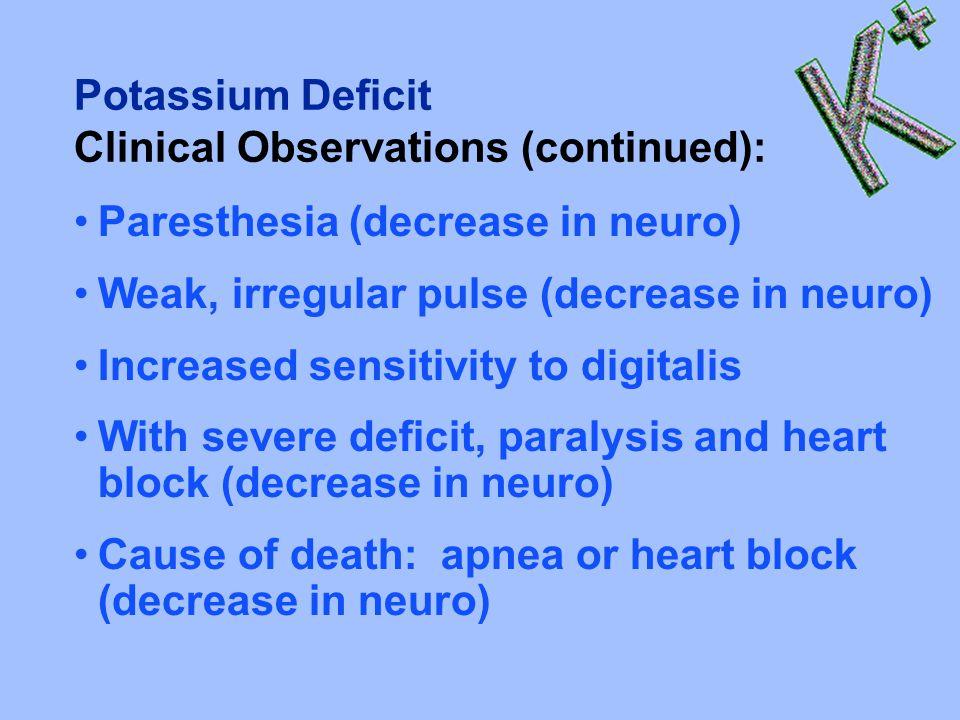 Potassium Deficit Clinical Observations (continued): Paresthesia (decrease in neuro) Weak, irregular pulse (decrease in neuro) Increased sensitivity to digitalis With severe deficit, paralysis and heart block (decrease in neuro) Cause of death: apnea or heart block (decrease in neuro)