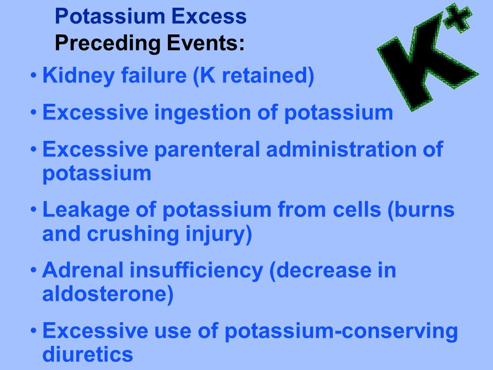 Potassium Excess Preceding Events: Kidney failure (K retained) Excessive ingestion of potassium Excessive parenteral administration of potassium Leakage of potassium from cells (burns and crushing injury) Adrenal insufficiency (decrease in aldosterone) Excessive use of potassium-conserving diuretics