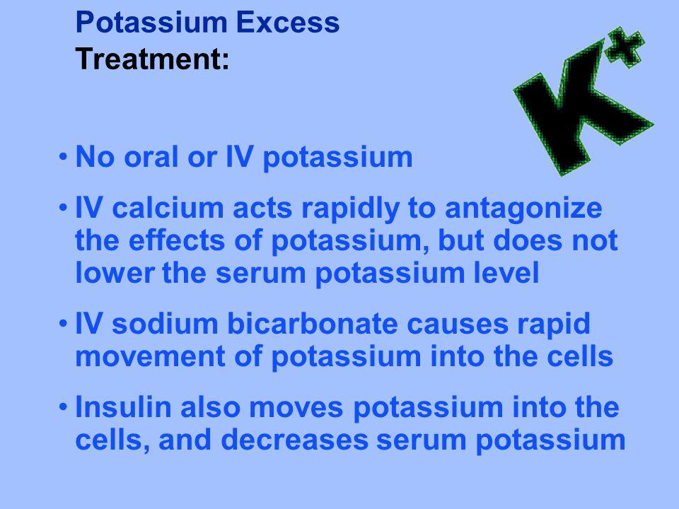Potassium Excess Treatment: No oral or IV potassium IV calcium acts rapidly to antagonize the effects of potassium, but does not lower the serum potas