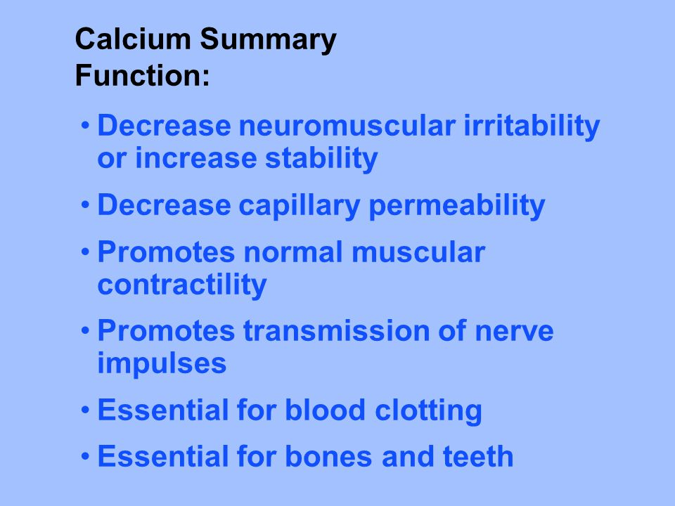 Calcium Summary Function: Decrease neuromuscular irritability or increase stability Decrease capillary permeability Promotes normal muscular contractility Promotes transmission of nerve impulses Essential for blood clotting Essential for bones and teeth