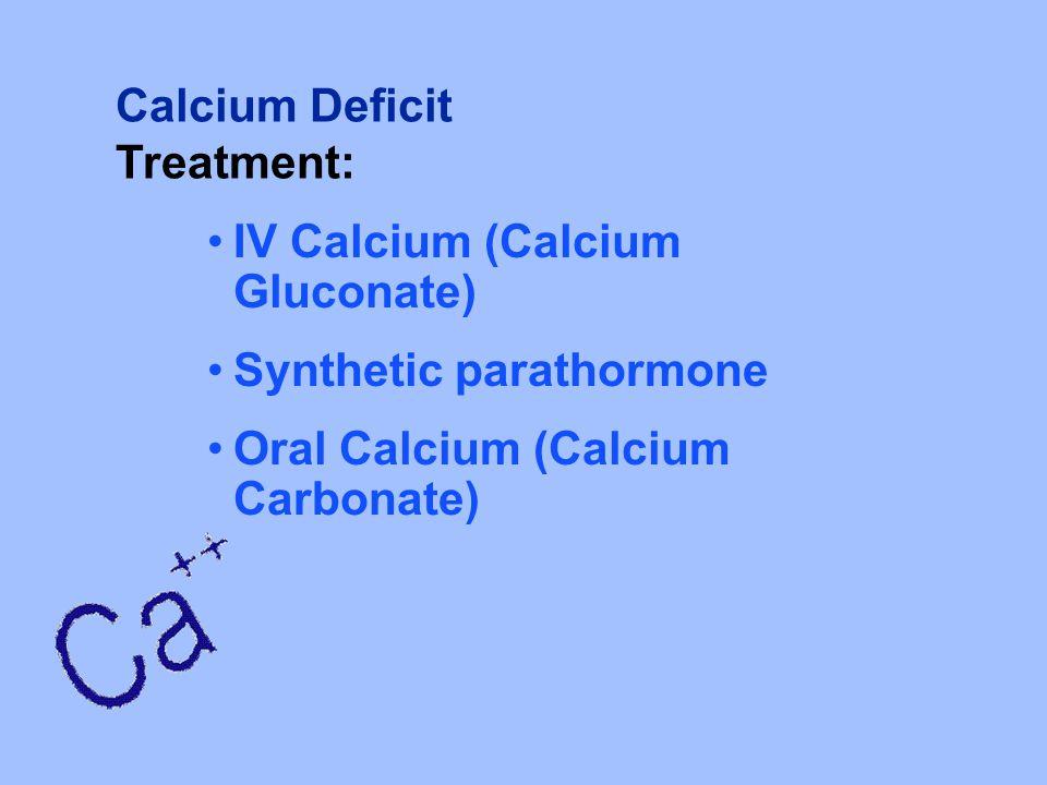 Calcium Deficit Treatment: IV Calcium (Calcium Gluconate) Synthetic parathormone Oral Calcium (Calcium Carbonate)