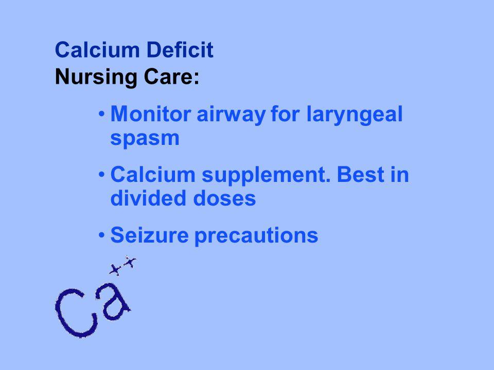 Calcium Deficit Nursing Care: Monitor airway for laryngeal spasm Calcium supplement. Best in divided doses Seizure precautions